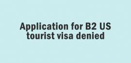 Application for US B2 tourist visa denied
