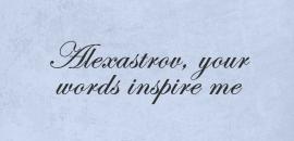 Alexastrov, your words inspire me